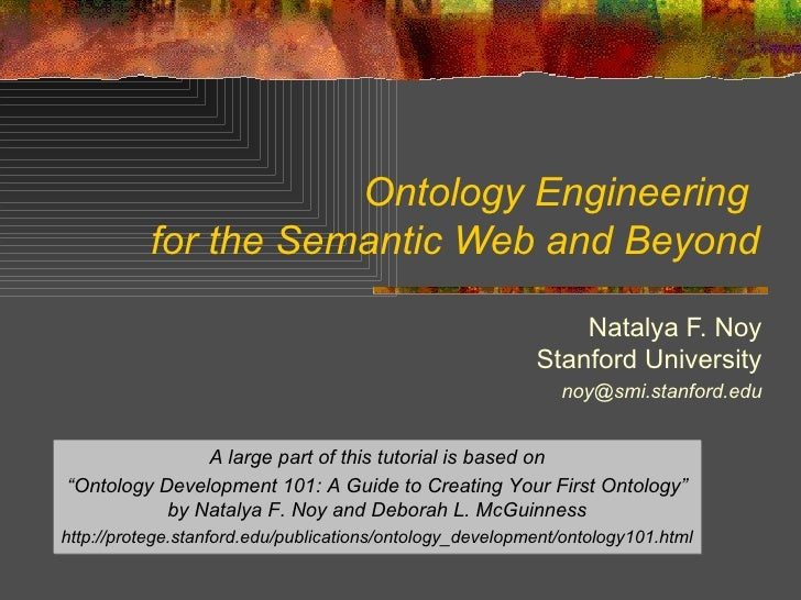 Ontology Engineering  for the Semantic Web and Beyond Natalya F. Noy Stanford University [email_address] A large part of t...