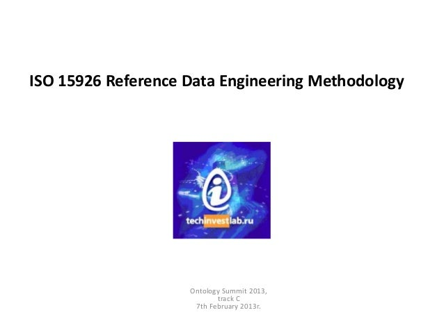 ISO 15926 Reference Data Engineering Methodology                    Ontology Summit 2013,                           track ...