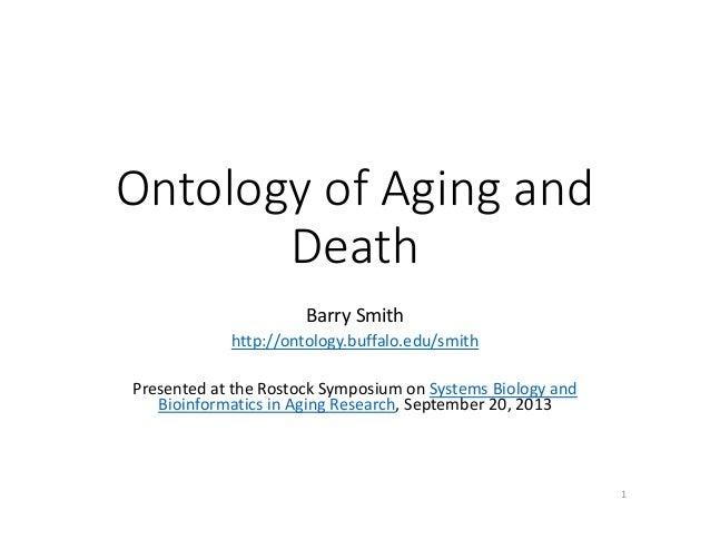 OntologyofAgingand Death BarrySmith http://ontology.buffalo.edu/smith PresentedattheRostockSymposiumonSystemsB...