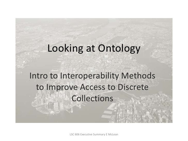 Looking at Ontology<br />Intro to Interoperability Methods to Improve Access to Discrete Collections<br />LSC 606 Executiv...