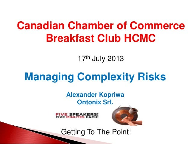 Canadian Chamber of Commerce Breakfast Club HCMC 17th July 2013 Getting To The Point! Managing Complexity Risks Alexander ...