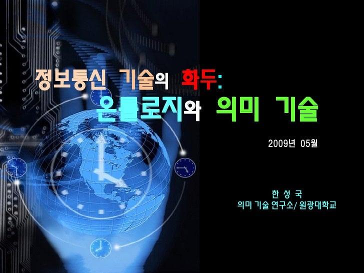 정보통신 기술의 화두:          화두:    온톨로지와 의미           기술                     2009년 05월       2007.10                         한 성...