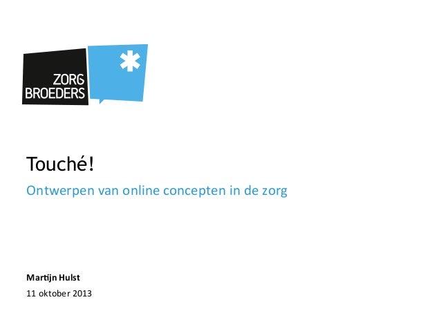 Touché! Ontwerpen  van  online  concepten  in  de  zorg   Mar$jn  Hulst   11  oktober  2013