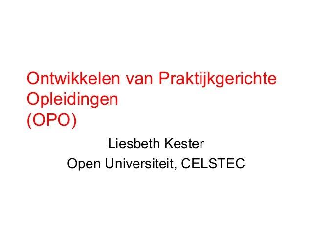 Ontwikkelen van PraktijkgerichteOpleidingen(OPO)          Liesbeth Kester     Open Universiteit, CELSTEC