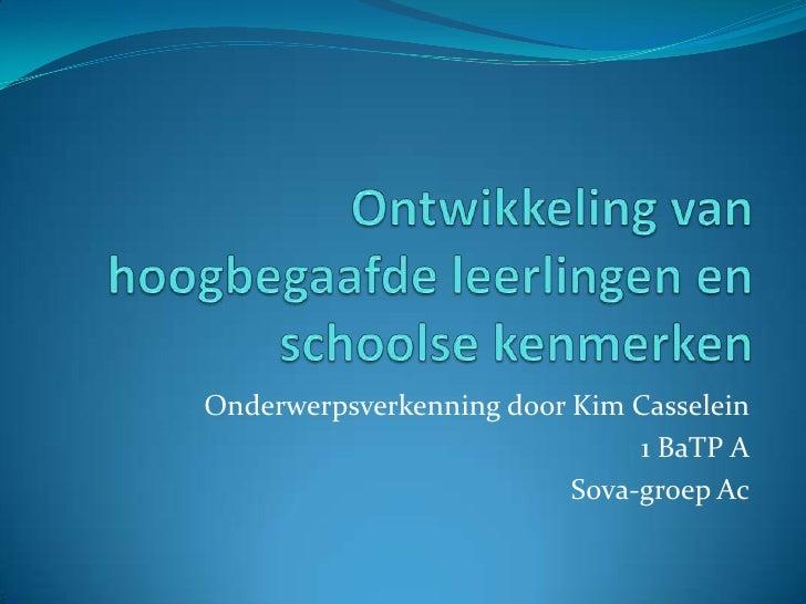 Ontwikkeling van hoogbegaafde leerlingen en schoolse kenmerken<br />Onderwerpsverkenning door Kim Casselein<br />1 BaTP A<...