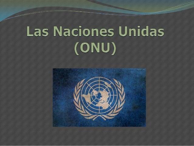 Sus comienzos:  Se fundó el 24 de Octubre de 1945 tras la Segunda Guerra Mundial  Estaba integrada por 51 países que aco...