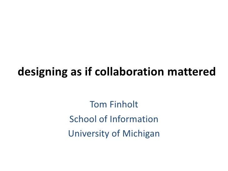 designing as if collaboration mattered<br />Tom Finholt<br />School of Information<br />University of Michigan<br />