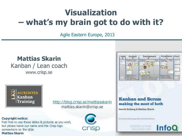 Visualization – what's my brain got to do with it? Agile Eastern Europe, 2013  Mattias Skarin Kanban / Lean coach www.cris...
