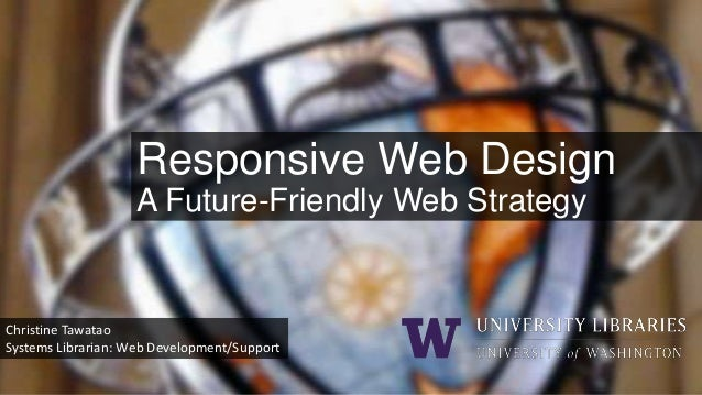 Responsive Web Design A Future-Friendly Web Strategy  Christine Tawatao Systems Librarian: Web Development/Support