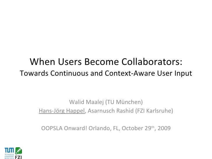 When Users Become Collaborators:  Towards Continuous and Context-Aware User Input Walid Maalej (TU München) Hans-Jörg Happ...