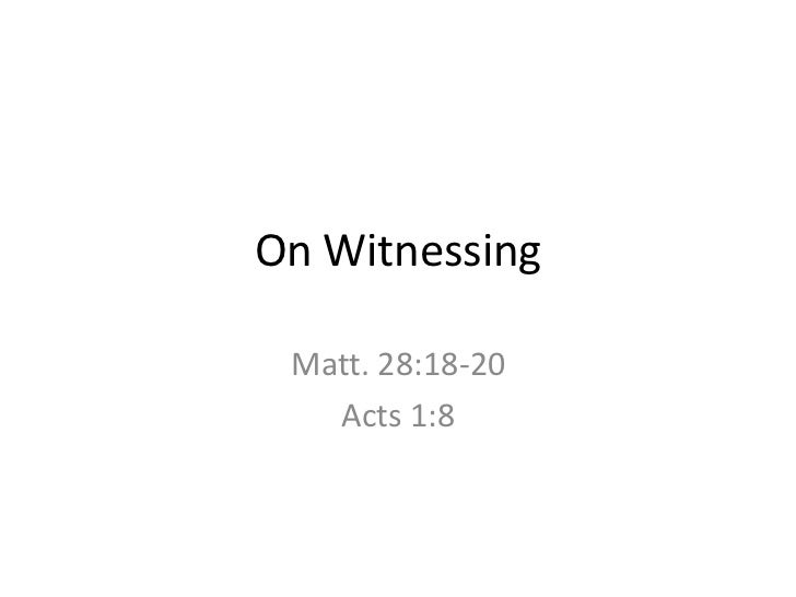 On Witnessing<br />Matt. 28:18-20<br />Acts 1:8<br />
