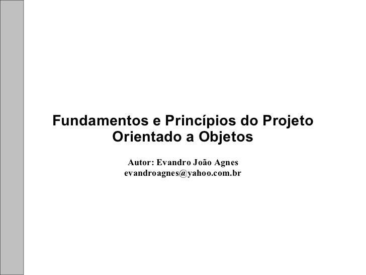 Fundamentos e Princípios do Projeto      Orientado a Objetos          Autor: Evandro João Agnes         evandroagnes@yahoo...