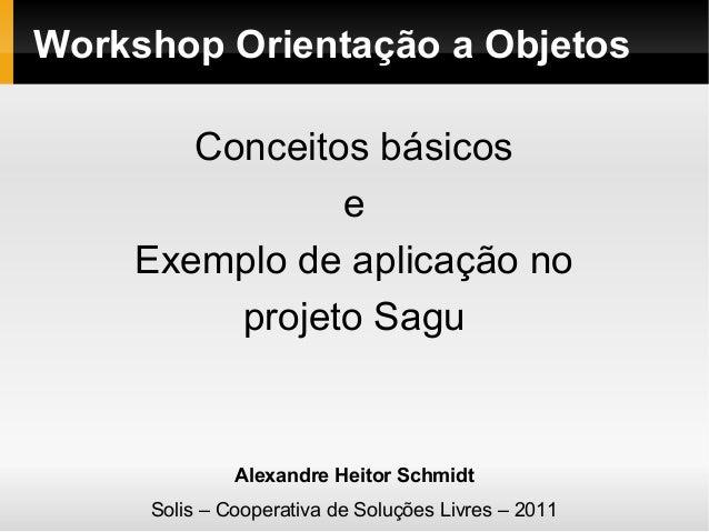 Workshop Orientação a Objetos Conceitos básicos e Exemplo de aplicação no projeto Sagu  Alexandre Heitor Schmidt Solis – C...
