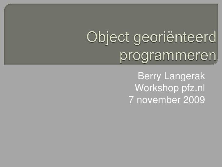 Object georiënteerd programmeren<br />Berry Langerak<br />Workshop pfz.nl<br />7 november 2009<br />