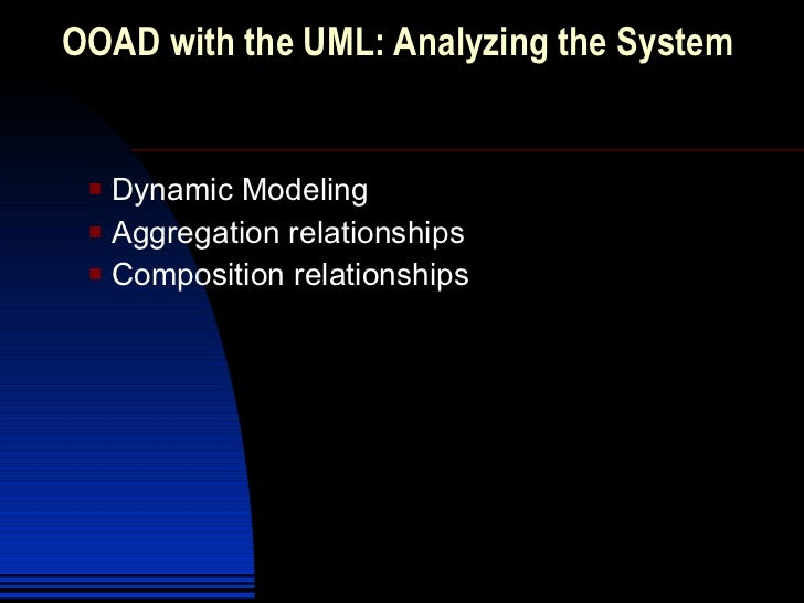OOAD with the UML: Analyzing the System  <ul><li>Dynamic Modeling </li></ul><ul><li>Aggregation relationships </li></ul><u...