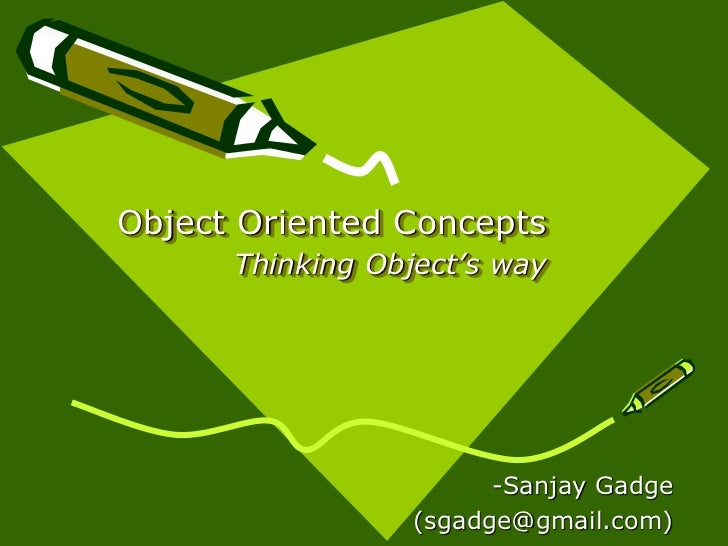 Object Oriented Concepts      Thinking Object's way                        -Sanjay Gadge                  (sgadge@gmail.com)