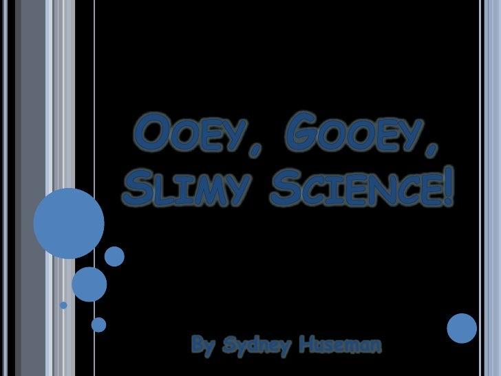 Ooey, Gooey, Slimy Science!<br />By Sydney Huseman<br />