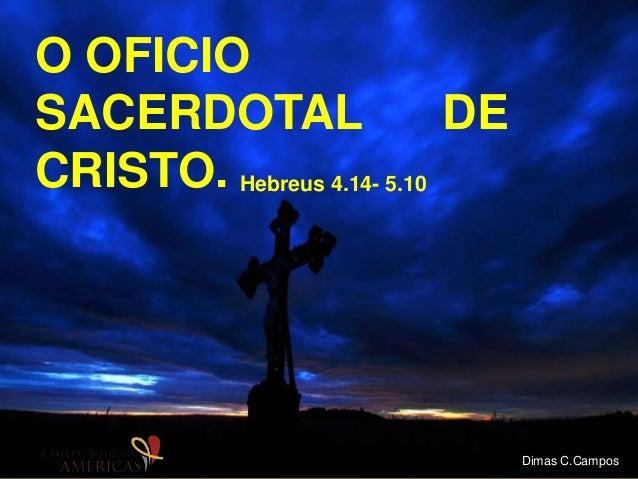 O OFICIO SACERDOTAL DE CRISTO. Hebreus 4.14- 5.10 Dimas C.Campos