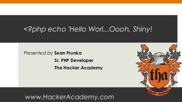 <?php echo 'Hello Worl...Oooh, Shiny! Presented by Sean Prunka Sr. PHP Developer The Hacker Academy  www.HackerAcademy.com