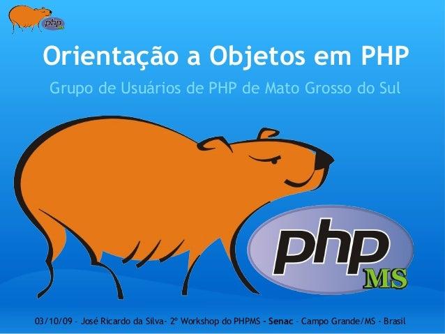 Orientação a Objetos em PHP Grupo de Usuários de PHP de Mato Grosso do Sul 03/10/09 – José Ricardo da Silva- 2º Workshop d...