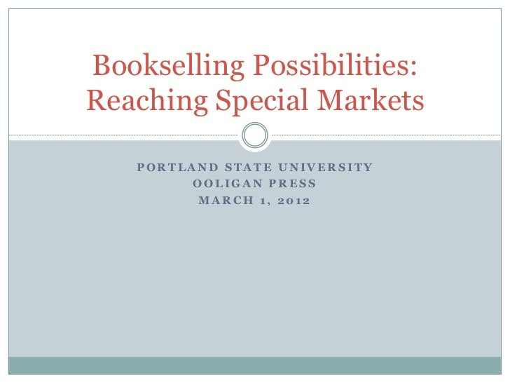 Bookselling Possibilities:Reaching Special Markets   PORTLAND STATE UNIVERSITY         OOLIGAN PRESS         MARCH 1, 2012