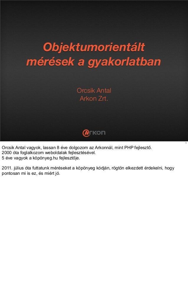 Objektumorientált mérések a gyakorlatban Orcsik Antal Arkon Zrt. 1 Orcsik Antal vagyok, lassan 8 éve dolgozom az Arkonnál,...