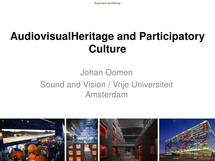 Euscreen workshop<br />AudiovisualHeritage and Participatory Culture<br />Johan Oomen<br />Sound and Vision / Vrije Univer...