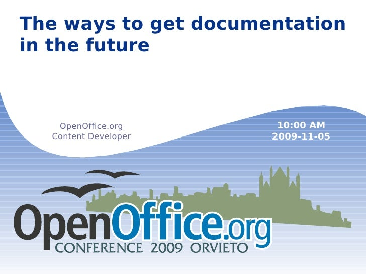 The ways to get documentation in the future OpenOffice.org Content Developer 10:00 AM 2009-11-05