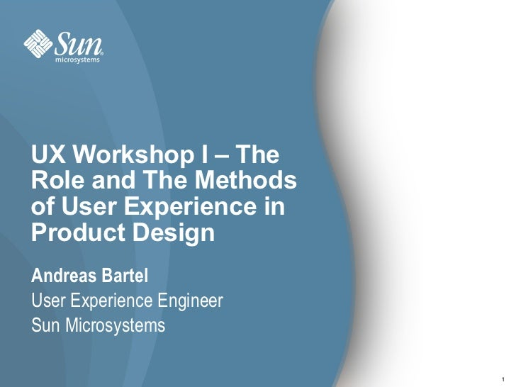 UX Workshop I – The Role and The Methods of User Experience in Product Design Andreas Bartel User Experience Engineer Sun ...