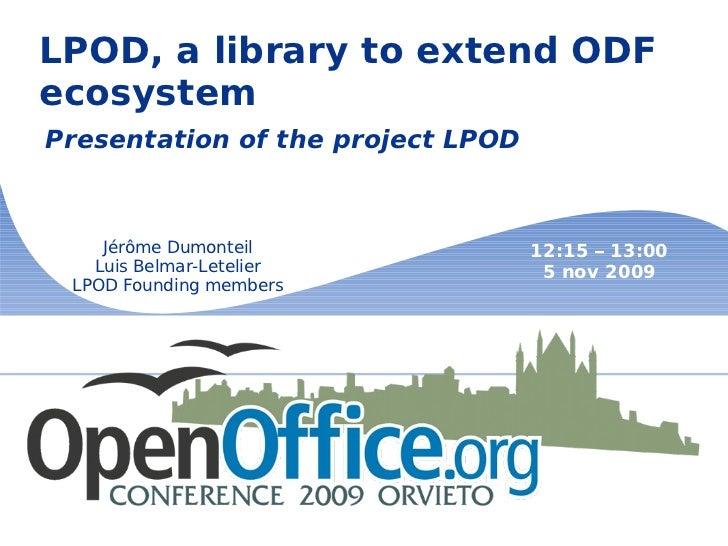 LPOD, a library to extend ODF ecosystem Presentation of the project LPOD Jérôme Dumonteil Luis Belmar-Letelier LPOD Foundi...