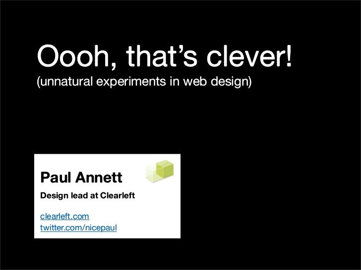 Oooh, that's clever! (unnatural experiments in web design)     Paul Annett Design lead at Clearleft  clearleft.com twitter...