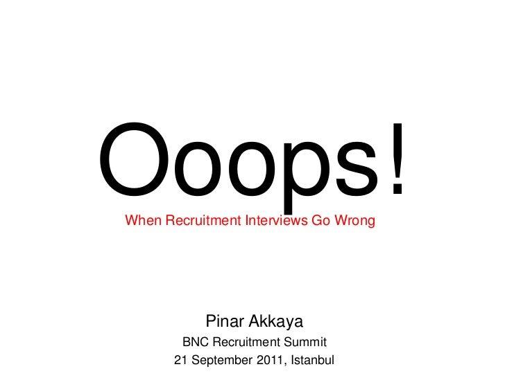Ooops! Pinar Akkaya BNC Recruitment Summit 21 September 2011, Istanbul When Recruitment Interviews Go Wrong