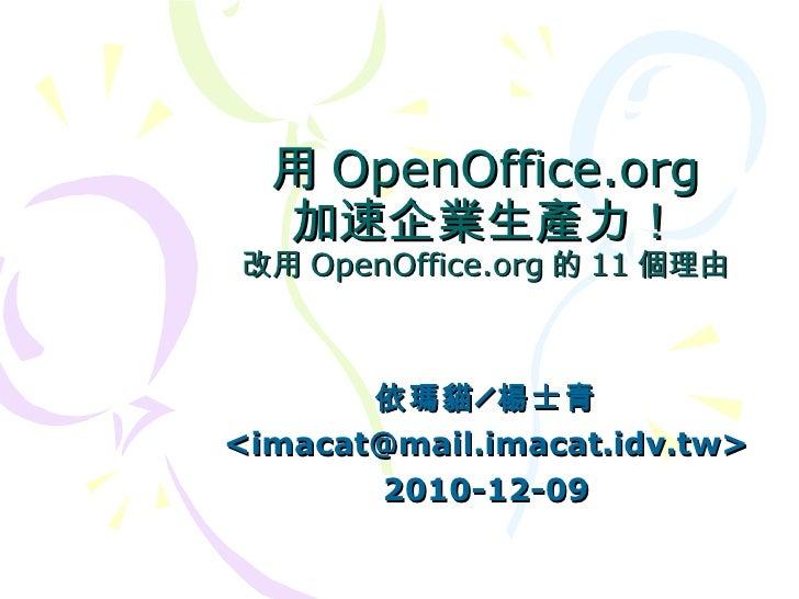 用OpenOffice.org 加速企業生產力! 改用 OpenOffice.org 的 11 個理由 依瑪貓╱楊士青 <imacat@mail.imacat.idv.tw> 2010-12-09