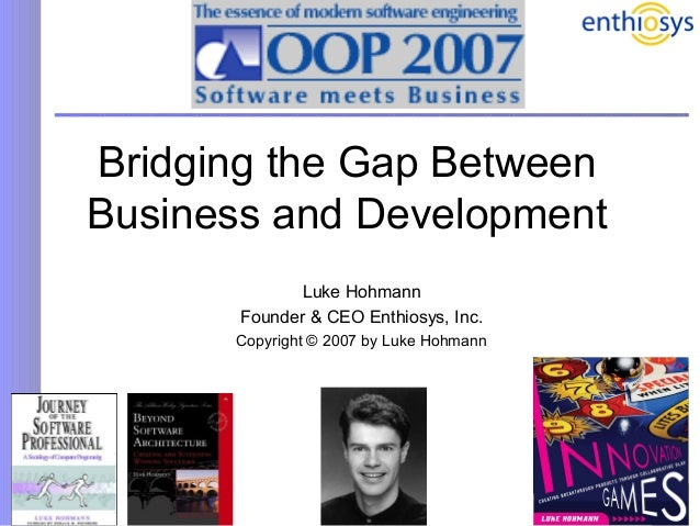 1 Bridging the Gap Between Business and Development Luke Hohmann Founder & CEO Enthiosys, Inc. Copyright © 2007 by Luke Ho...