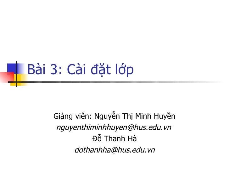 Bài 3: Cài đặt lớp       Giảng viên: Nguyễn Thị Minh Huyền     nguyenthiminhhuyen@hus.edu.vn                Đỗ Thanh Hà   ...
