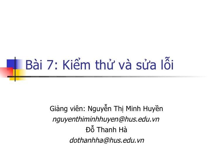 Bài 7: Kiểm thử và sửa lỗi       Giảng viên: Nguyễn Thị Minh Huyền     nguyenthiminhhuyen@hus.edu.vn                Đỗ Tha...