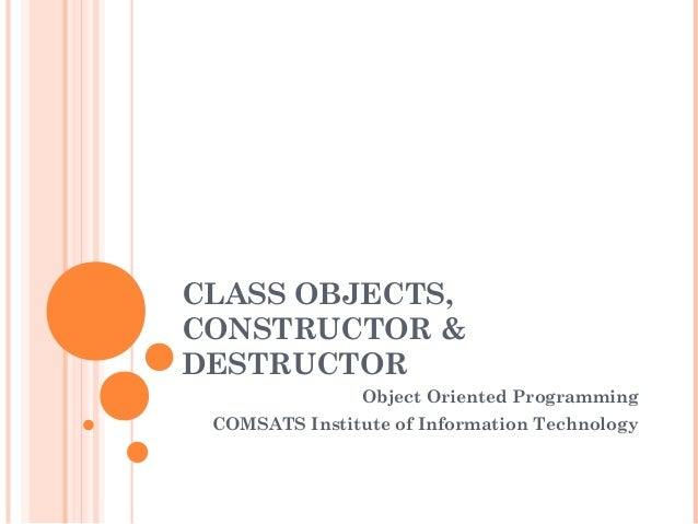 CLASS OBJECTS, CONSTRUCTOR & DESTRUCTOR Object Oriented Programming COMSATS Institute of Information Technology