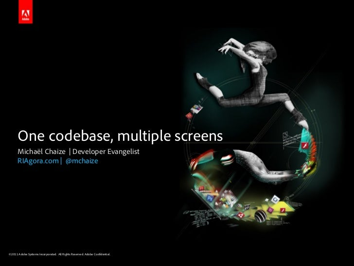 One codebase, multiple screens      Michaël Chaize | Developer Evangelist      RIAgora.com | @mchaize©2011 Adobe Systems I...