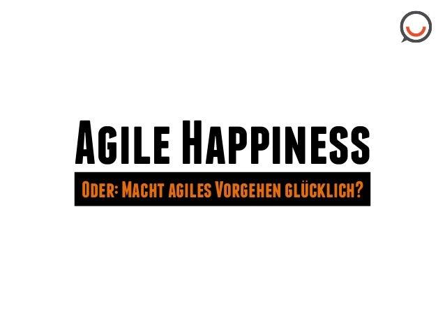 """Agile Happiness ..""""  Oder: Macht agiles Vorgehen glucklich?"""