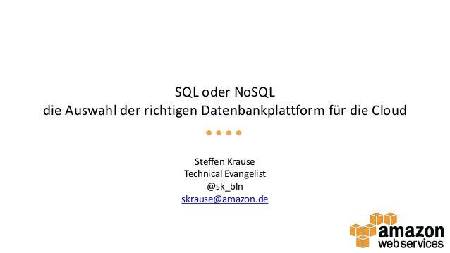 SQL oder NoSQL die Auswahl der richtigen Datenbankplattform für die Cloud  Steffen Krause Technical Evangelist @sk_bln skr...
