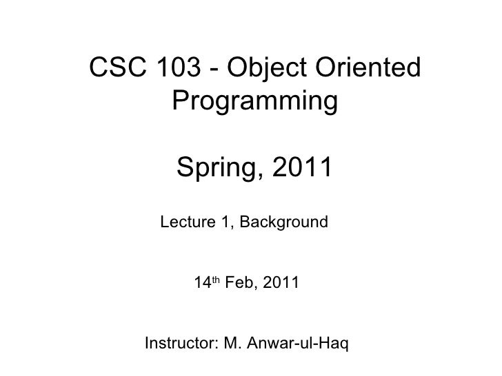 CSC 103 - Object Oriented     Programming        Spring, 2011      Lecture 1, Background          14th Feb, 2011    Instru...