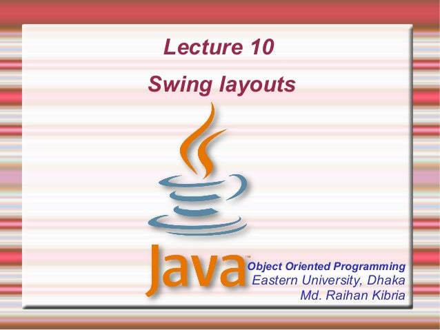 Lecture 10Swing layouts        Object Oriented Programming         Eastern University, Dhaka                 Md. Raihan Ki...