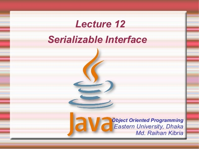 Lecture 12Serializable Interface              Object Oriented Programming              Eastern University, Dhaka          ...