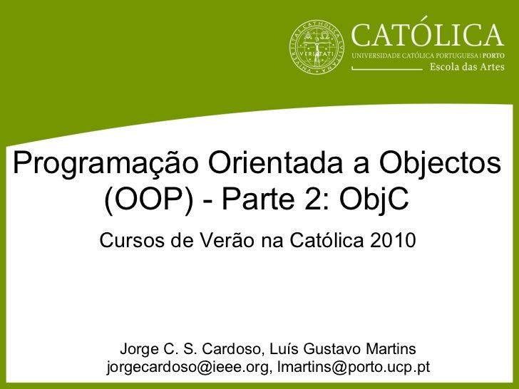Programação Orientada a Objectos      (OOP) - Parte 2: ObjC     Cursos de Verão na Católica 2010        Jorge C. S. Cardos...