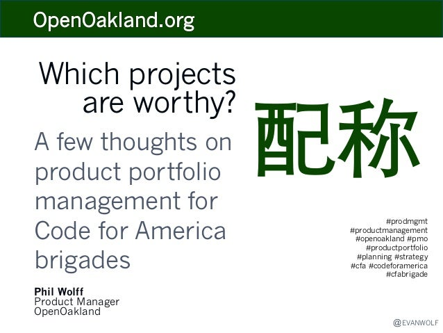 Which projects are worthy? A few thoughts on product portfolio management for Code for America brigades Phil Wolff Product...