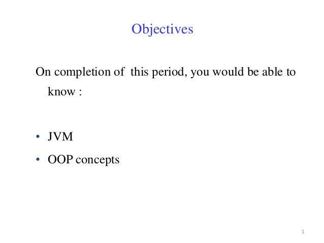 ObjectivesOn completion of this period, you would be able to  know :• JVM• OOP concepts                                   ...