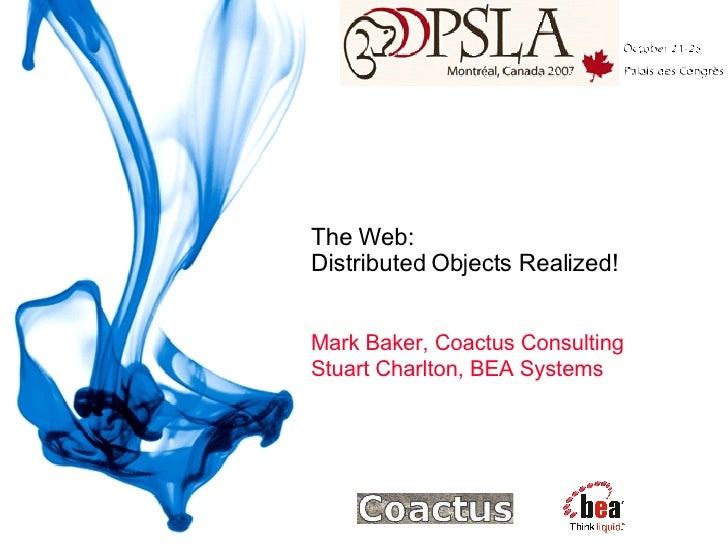 The Web:  Distributed Objects Realized! Mark Baker, Coactus Consulting Stuart Charlton, BEA Systems
