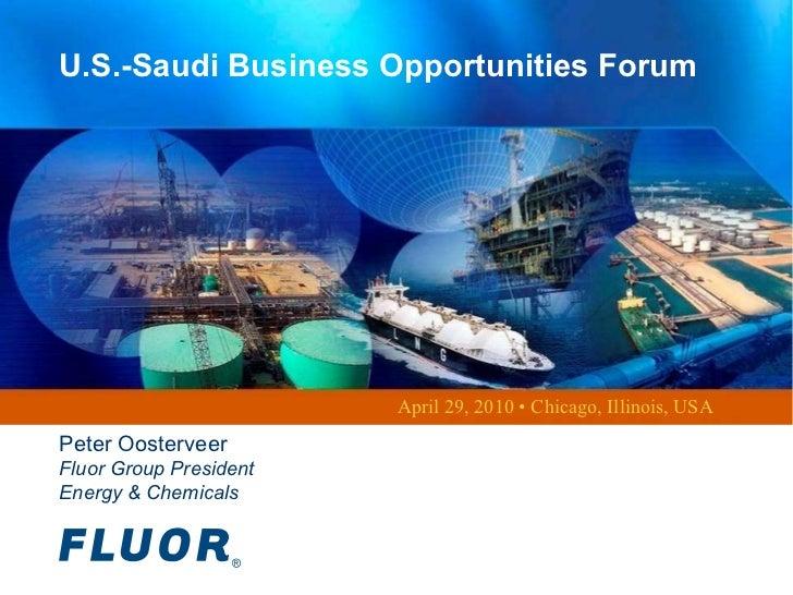 U.S.-Saudi Business Opportunities Forum April 29, 2010 • Chicago, Illinois, USA Peter Oosterveer Fluor Group President Ene...