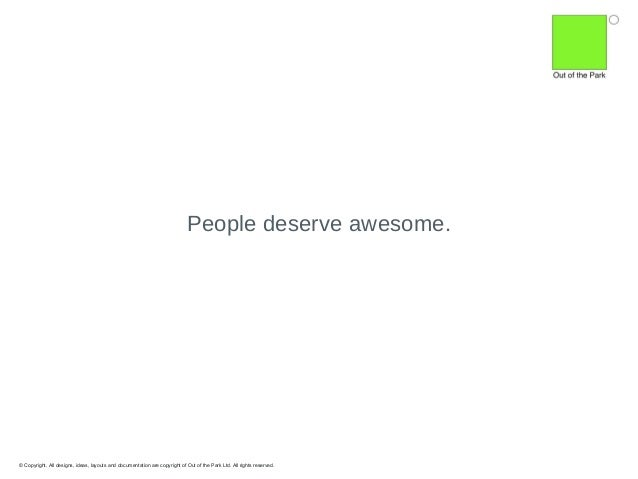 People deserve awesome.  © Copyright. All designs, ideas, layouts and documentation are copyright of Out of the Park Ltd. ...