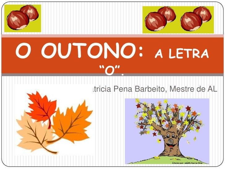"O OUTONO: A LETRA ""O"".<br />Patricia Pena Barbeito, Mestre de AL<br />"